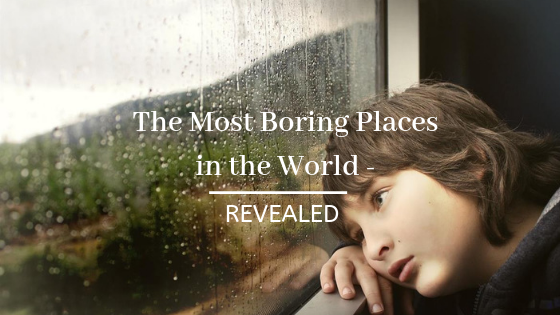 The Most Boring Places in the World - Revealed